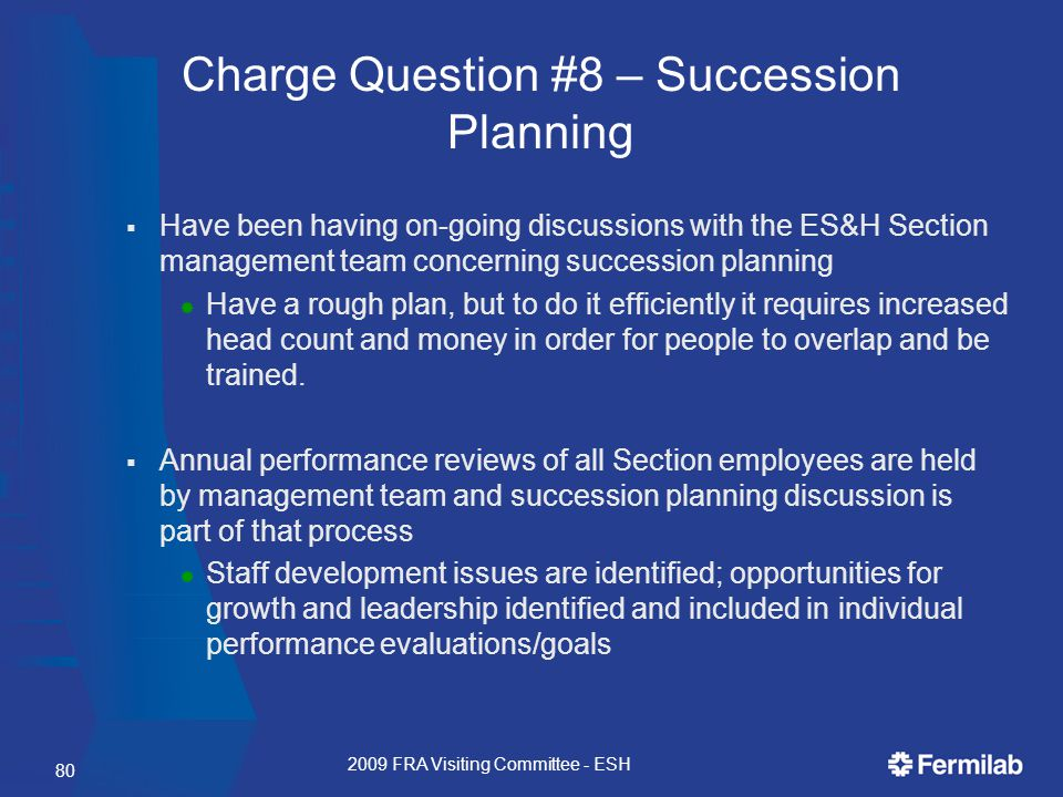  Have been having on-going discussions with the ES&H Section management team concerning succession planning  Have a rough plan, but to do it efficiently it requires increased head count and money in order for people to overlap and be trained.
