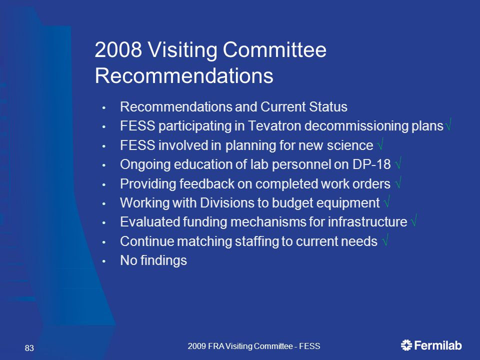 83 2008 Visiting Committee Recommendations Recommendations and Current Status FESS participating in Tevatron decommissioning plans√ FESS involved in planning for new science √ Ongoing education of lab personnel on DP-18 √ Providing feedback on completed work orders √ Working with Divisions to budget equipment √ Evaluated funding mechanisms for infrastructure √ Continue matching staffing to current needs √ No findings 2009 FRA Visiting Committee - FESS
