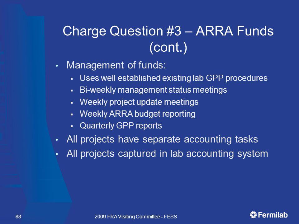 Charge Question #3 – ARRA Funds (cont.) Management of funds:  Uses well established existing lab GPP procedures  Bi-weekly management status meetings  Weekly project update meetings  Weekly ARRA budget reporting  Quarterly GPP reports All projects have separate accounting tasks All projects captured in lab accounting system 2009 FRA Visiting Committee - FESS88