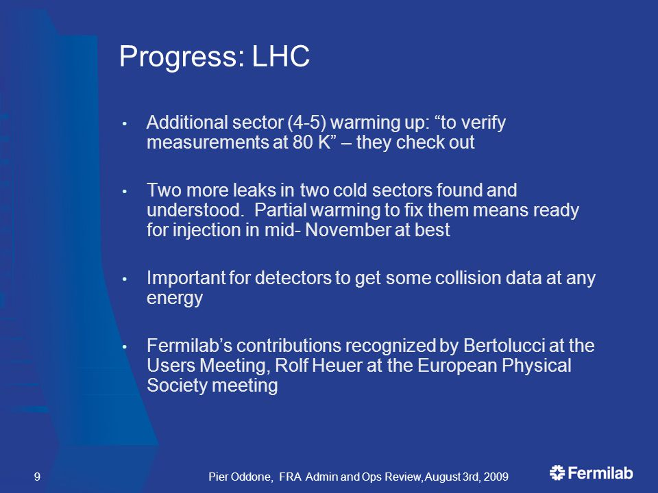 Pier Oddone, FRA Admin and Ops Review, August 3rd, 20099 Progress: LHC Additional sector (4-5) warming up: to verify measurements at 80 K – they check out Two more leaks in two cold sectors found and understood.