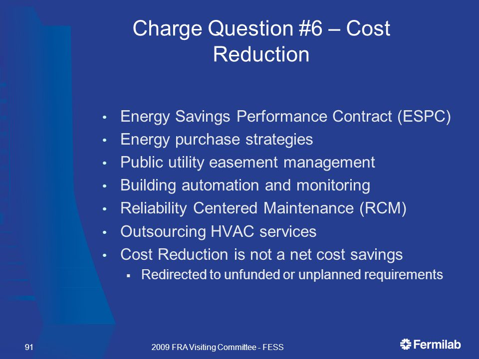 Charge Question #6 – Cost Reduction Energy Savings Performance Contract (ESPC) Energy purchase strategies Public utility easement management Building automation and monitoring Reliability Centered Maintenance (RCM) Outsourcing HVAC services Cost Reduction is not a net cost savings  Redirected to unfunded or unplanned requirements 2009 FRA Visiting Committee - FESS91