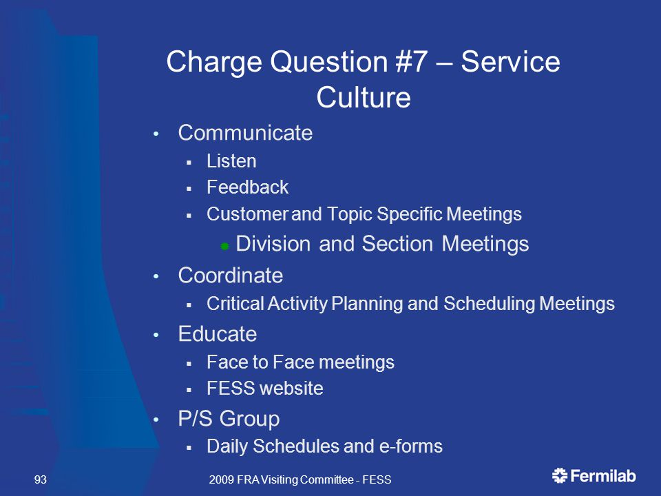 Charge Question #7 – Service Culture Communicate  Listen  Feedback  Customer and Topic Specific Meetings  Division and Section Meetings Coordinate  Critical Activity Planning and Scheduling Meetings Educate  Face to Face meetings  FESS website P/S Group  Daily Schedules and e-forms 2009 FRA Visiting Committee - FESS93