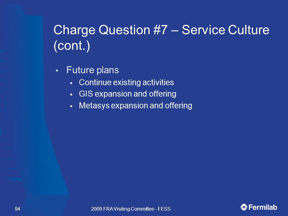 Charge Question #7 – Service Culture (cont.) Future plans  Continue existing activities  GIS expansion and offering  Metasys expansion and offering 2009 FRA Visiting Committee - FESS94