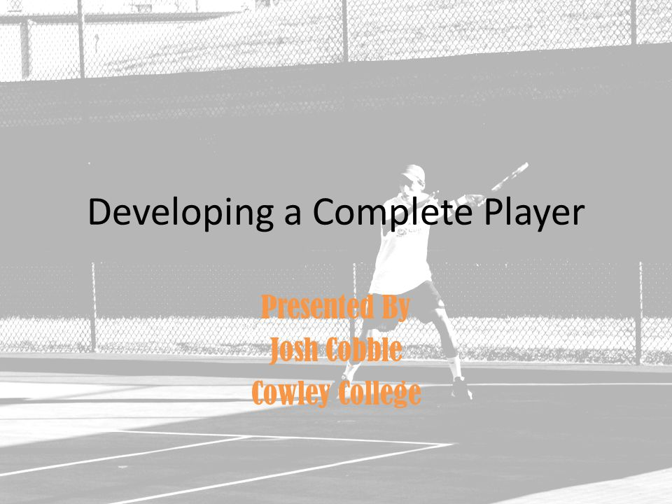 Developing a Complete Player Presented By Josh Cobble Cowley College