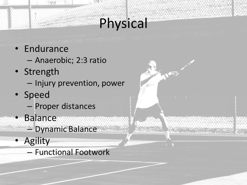 Physical Endurance – Anaerobic; 2:3 ratio Strength – Injury prevention, power Speed – Proper distances Balance – Dynamic Balance Agility – Functional Footwork