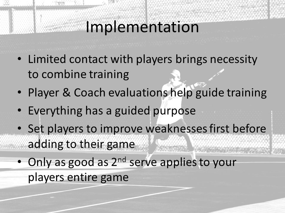 Implementation Limited contact with players brings necessity to combine training Player & Coach evaluations help guide training Everything has a guided purpose Set players to improve weaknesses first before adding to their game Only as good as 2 nd serve applies to your players entire game