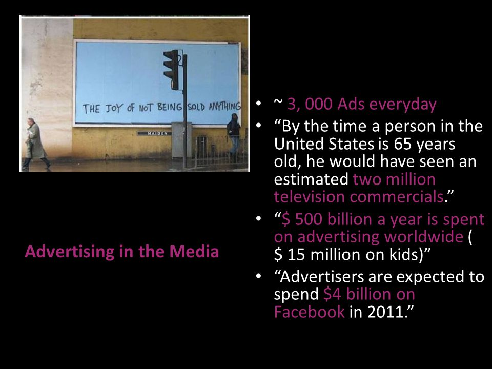Advertising in the Media ~ 3, 000 Ads everyday By the time a person in the United States is 65 years old, he would have seen an estimated two million television commercials. $ 500 billion a year is spent on advertising worldwide ( $ 15 million on kids) Advertisers are expected to spend $4 billion on Facebook in 2011.