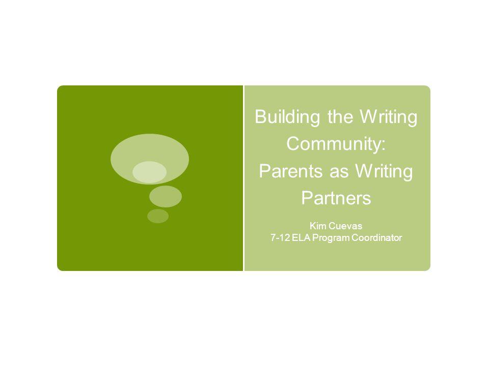 Building the Writing Community: Parents as Writing Partners Kim Cuevas 7-12 ELA Program Coordinator