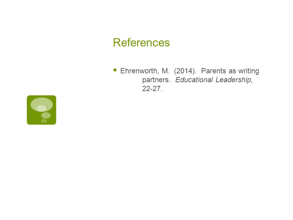 References  Ehrenworth, M. (2014). Parents as writing partners. Educational Leadership, 22-27.