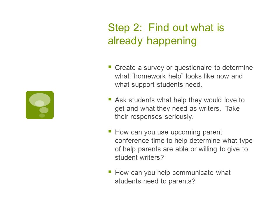 Step 2: Find out what is already happening  Create a survey or questionaire to determine what homework help looks like now and what support students need.