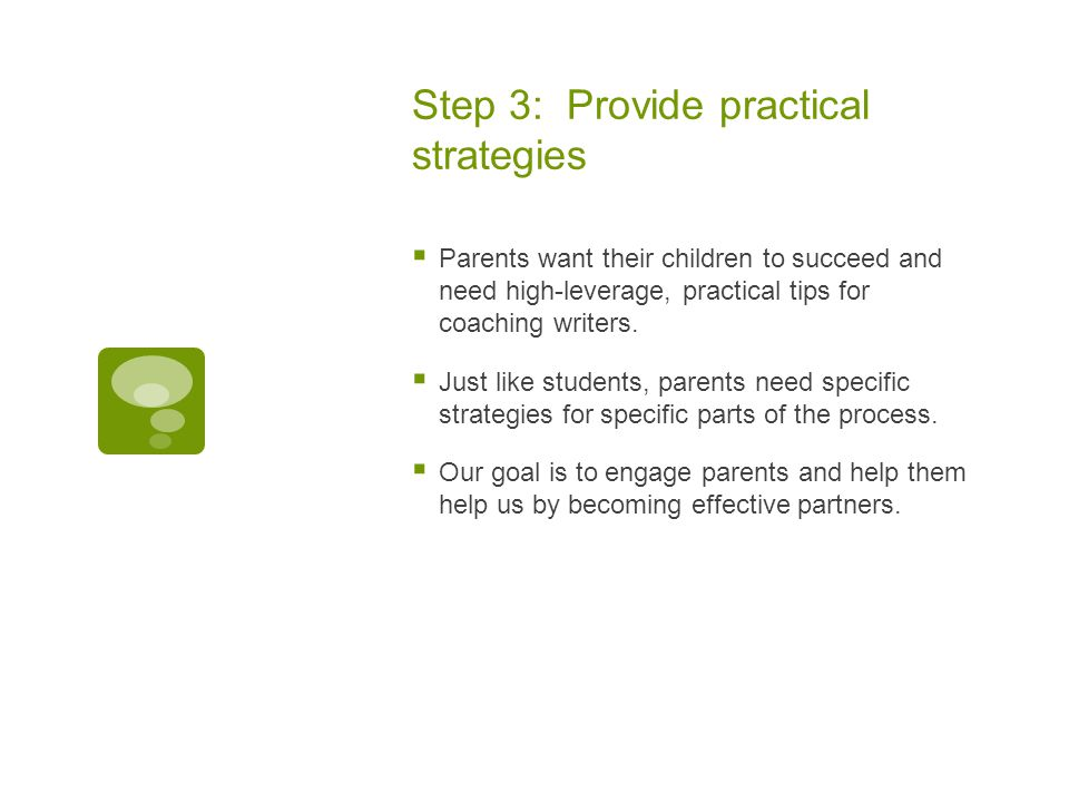 Step 3: Provide practical strategies  Parents want their children to succeed and need high-leverage, practical tips for coaching writers.