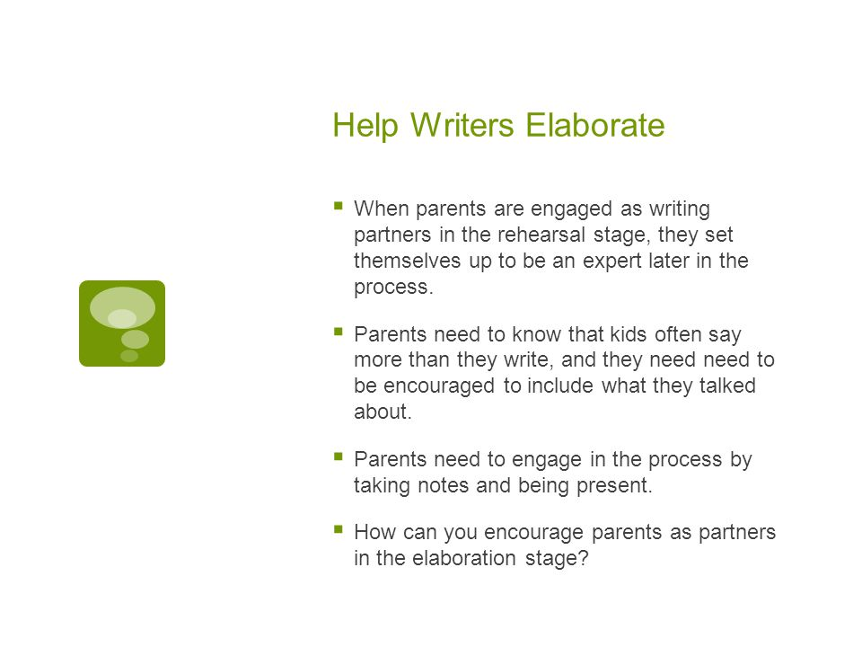Help Writers Elaborate  When parents are engaged as writing partners in the rehearsal stage, they set themselves up to be an expert later in the process.