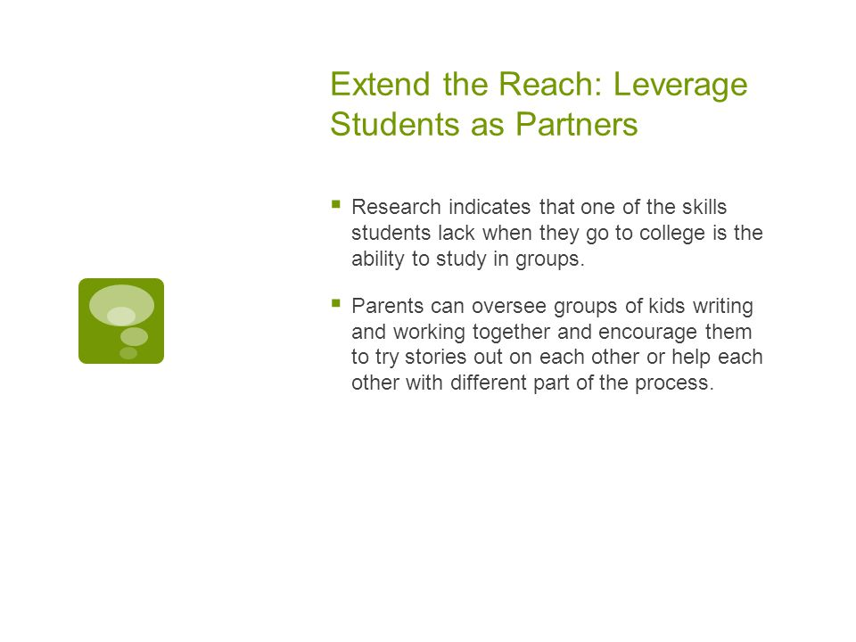 Extend the Reach: Leverage Students as Partners  Research indicates that one of the skills students lack when they go to college is the ability to study in groups.