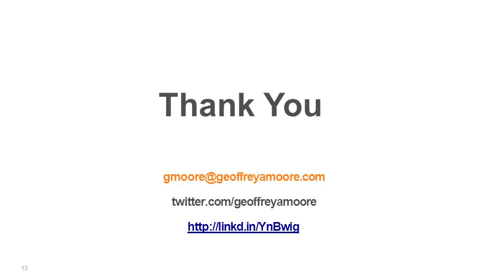 gmoore@geoffreyamoore.com twitter.com/geoffreyamoore http://linkd.in/YnBwig 10 Thank You