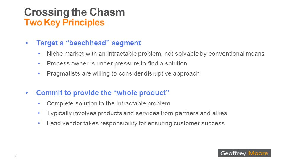 Crossing the Chasm Two Key Principles Target a beachhead segment Niche market with an intractable problem, not solvable by conventional means Process owner is under pressure to find a solution Pragmatists are willing to consider disruptive approach Commit to provide the whole product Complete solution to the intractable problem Typically involves products and services from partners and allies Lead vendor takes responsibility for ensuring customer success 3