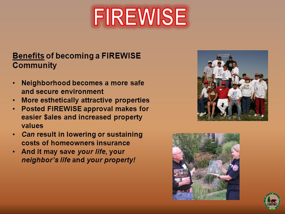 Benefits of becoming a FIREWISE Community Neighborhood becomes a more safe and secure environment More esthetically attractive properties Posted FIREWISE approval makes for easier $ales and increased property values Can result in lowering or sustaining costs of homeowners insurance And it may save your life, your neighbor's life and your property!