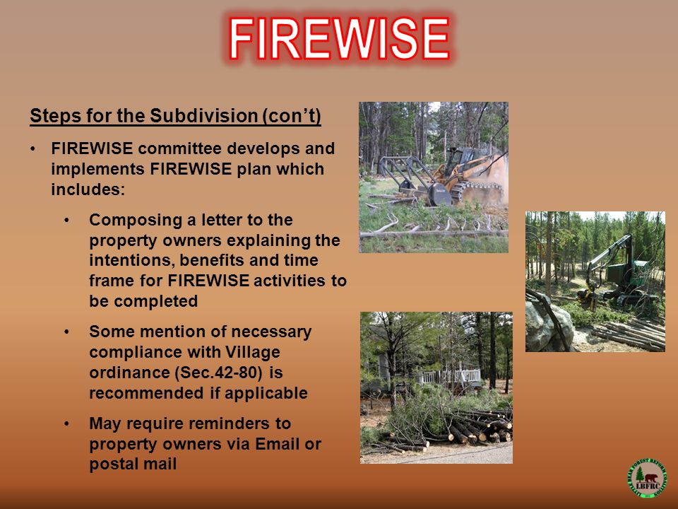 Steps for the Subdivision (con't) FIREWISE committee develops and implements FIREWISE plan which includes: Composing a letter to the property owners explaining the intentions, benefits and time frame for FIREWISE activities to be completed Some mention of necessary compliance with Village ordinance (Sec.42-80) is recommended if applicable May require reminders to property owners via Email or postal mail