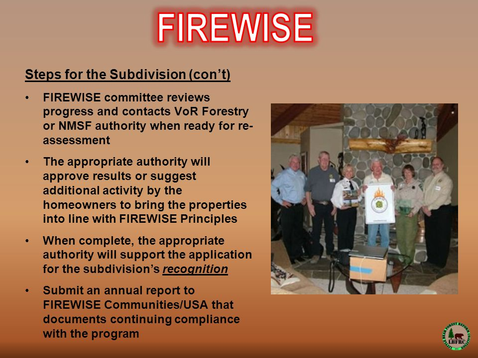 Steps for the Subdivision (con't) FIREWISE committee reviews progress and contacts VoR Forestry or NMSF authority when ready for re- assessment The appropriate authority will approve results or suggest additional activity by the homeowners to bring the properties into line with FIREWISE Principles When complete, the appropriate authority will support the application for the subdivision's recognition Submit an annual report to FIREWISE Communities/USA that documents continuing compliance with the program