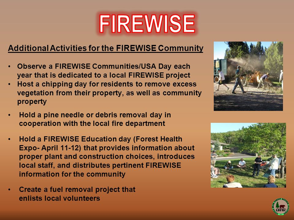 Additional Activities for the FIREWISE Community Observe a FIREWISE Communities/USA Day each year that is dedicated to a local FIREWISE project Host a chipping day for residents to remove excess vegetation from their property, as well as community property Hold a pine needle or debris removal day in cooperation with the local fire department Hold a FIREWISE Education day (Forest Health Expo- April 11-12) that provides information about proper plant and construction choices, introduces local staff, and distributes pertinent FIREWISE information for the community Create a fuel removal project that enlists local volunteers