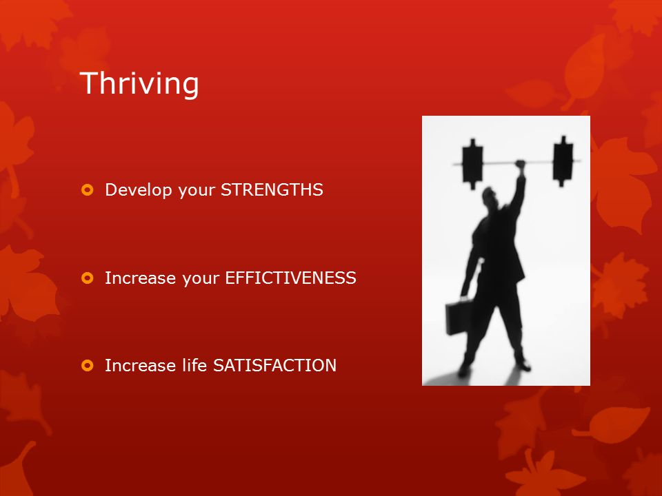 Thriving  Develop your STRENGTHS  Increase your EFFICTIVENESS  Increase life SATISFACTION