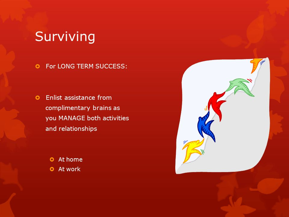 Surviving  For LONG TERM SUCCESS:  Enlist assistance from complimentary brains as you MANAGE both activities and relationships  At home  At work