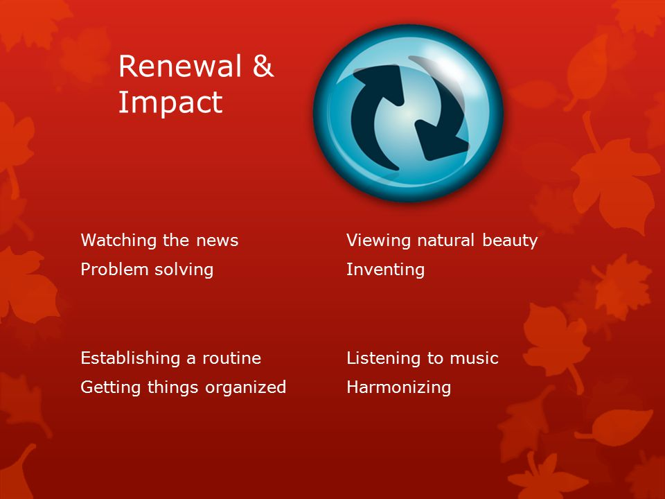 Renewal & Impact Watching the newsViewing natural beauty Problem solvingInventing Establishing a routineListening to music Getting things organizedHarmonizing