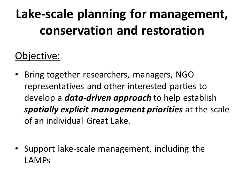 Lake-scale planning for management, conservation and restoration Objective: Bring together researchers, managers, NGO representatives and other interested parties to develop a data-driven approach to help establish spatially explicit management priorities at the scale of an individual Great Lake.