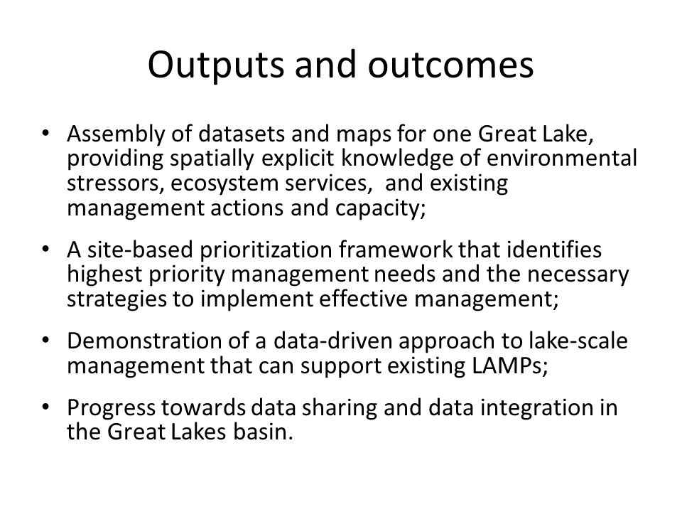 Outputs and outcomes Assembly of datasets and maps for one Great Lake, providing spatially explicit knowledge of environmental stressors, ecosystem services, and existing management actions and capacity; A site-based prioritization framework that identifies highest priority management needs and the necessary strategies to implement effective management; Demonstration of a data-driven approach to lake-scale management that can support existing LAMPs; Progress towards data sharing and data integration in the Great Lakes basin.