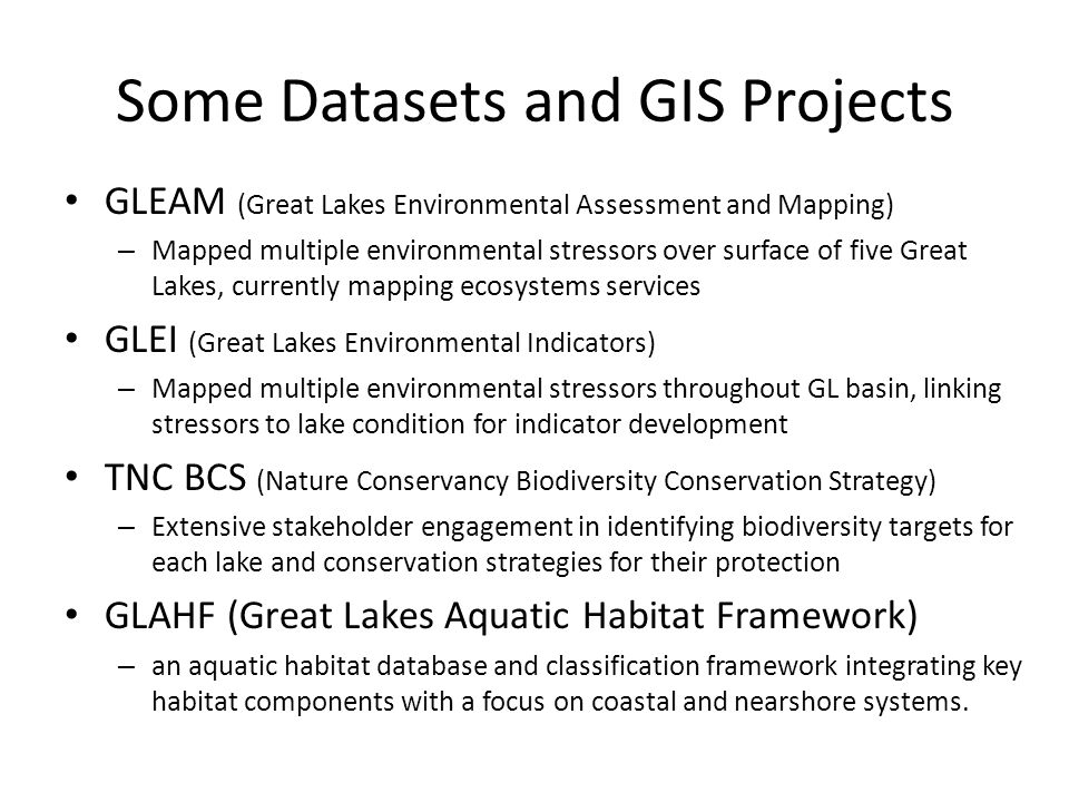 Some Datasets and GIS Projects GLEAM (Great Lakes Environmental Assessment and Mapping) – Mapped multiple environmental stressors over surface of five Great Lakes, currently mapping ecosystems services GLEI (Great Lakes Environmental Indicators) – Mapped multiple environmental stressors throughout GL basin, linking stressors to lake condition for indicator development TNC BCS (Nature Conservancy Biodiversity Conservation Strategy) – Extensive stakeholder engagement in identifying biodiversity targets for each lake and conservation strategies for their protection GLAHF (Great Lakes Aquatic Habitat Framework) – an aquatic habitat database and classification framework integrating key habitat components with a focus on coastal and nearshore systems.