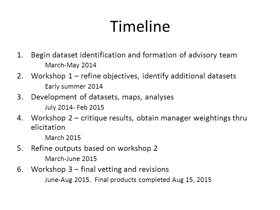 Timeline 1.Begin dataset identification and formation of advisory team March-May 2014 2.Workshop 1 – refine objectives, identify additional datasets Early summer 2014 3.Development of datasets, maps, analyses July 2014- Feb 2015 4.Workshop 2 – critique results, obtain manager weightings thru elicitation March 2015 5.Refine outputs based on workshop 2 March-June 2015 6.Workshop 3 – final vetting and revisions June-Aug 2015.