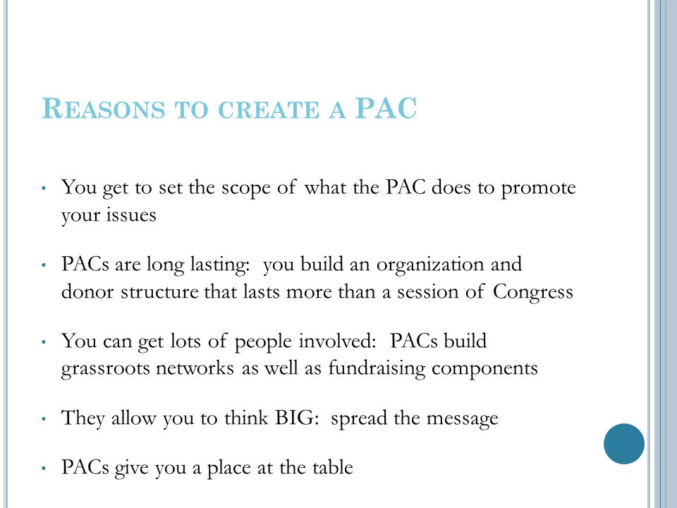 R EASONS TO CREATE A PAC You get to set the scope of what the PAC does to promote your issues PACs are long lasting: you build an organization and donor structure that lasts more than a session of Congress You can get lots of people involved: PACs build grassroots networks as well as fundraising components They allow you to think BIG: spread the message PACs give you a place at the table