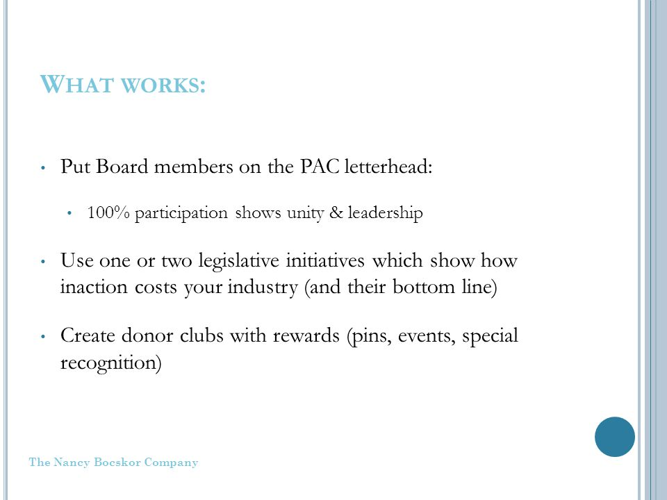 W HAT WORKS : Put Board members on the PAC letterhead: 100% participation shows unity & leadership Use one or two legislative initiatives which show how inaction costs your industry (and their bottom line) Create donor clubs with rewards (pins, events, special recognition) The Nancy Bocskor Company