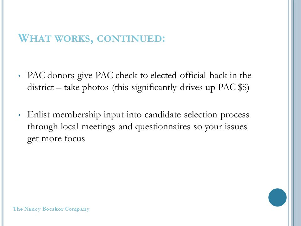 W HAT WORKS, CONTINUED : PAC donors give PAC check to elected official back in the district – take photos (this significantly drives up PAC $$) Enlist membership input into candidate selection process through local meetings and questionnaires so your issues get more focus The Nancy Bocskor Company