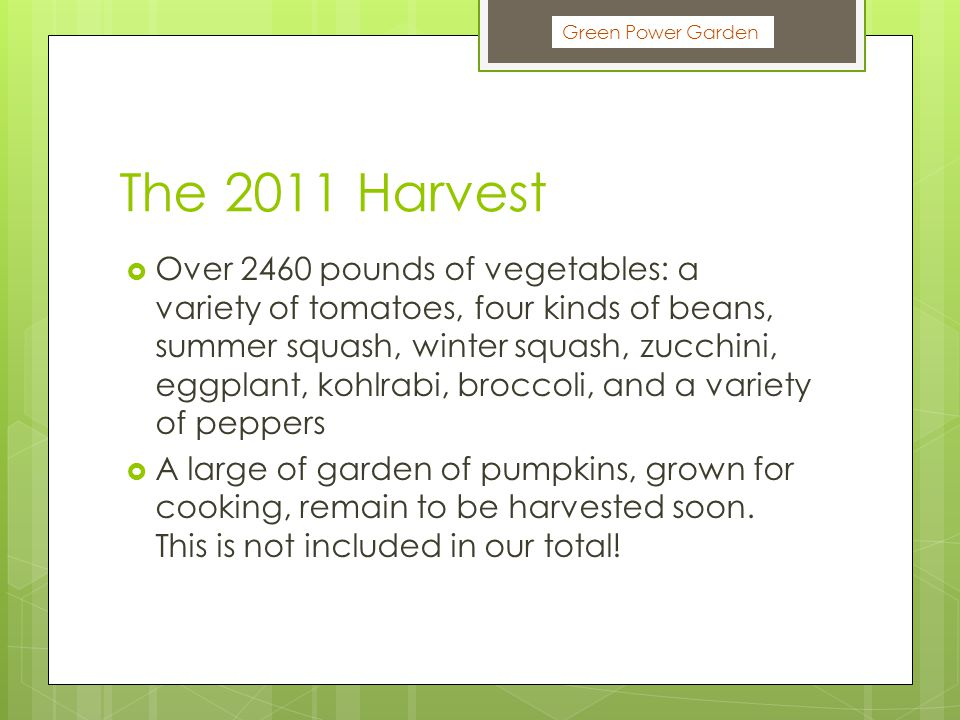 The 2011 Harvest  Over 2460 pounds of vegetables: a variety of tomatoes, four kinds of beans, summer squash, winter squash, zucchini, eggplant, kohlrabi, broccoli, and a variety of peppers  A large of garden of pumpkins, grown for cooking, remain to be harvested soon.