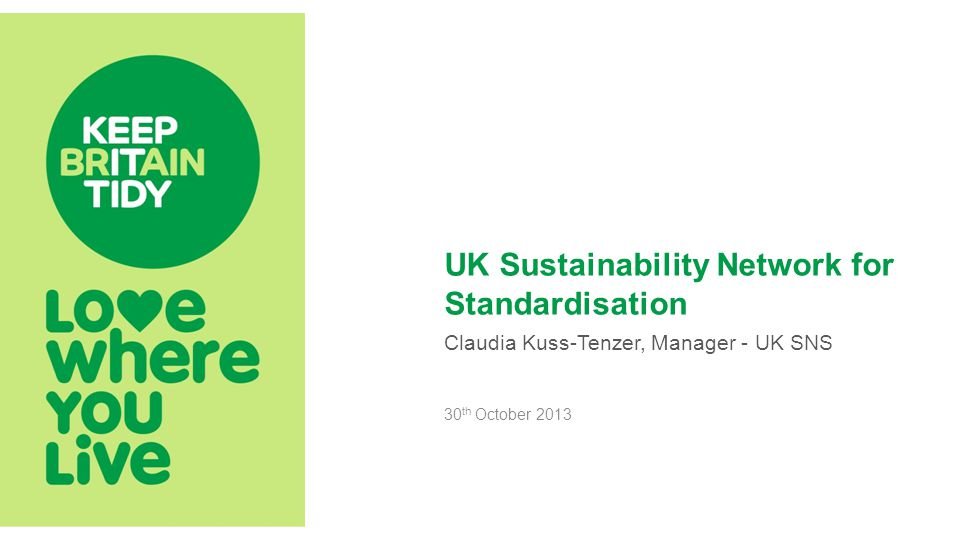 UK Sustainability Network for Standardisation Claudia Kuss-Tenzer, Manager - UK SNS 30 th October 2013