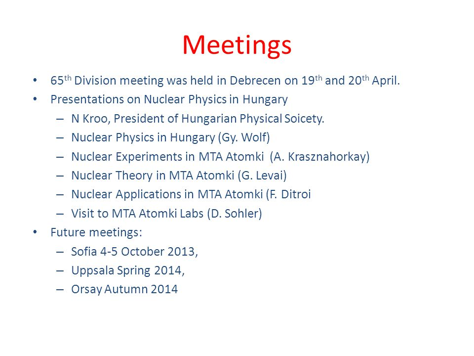 Meetings 65 th Division meeting was held in Debrecen on 19 th and 20 th April. Presentations on Nuclear Physics in Hungary – N Kroo, President of Hung