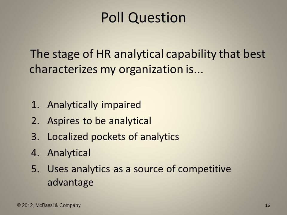 © 2012, McBassi & Company Poll Question The stage of HR analytical capability that best characterizes my organization is... 1.Analytically impaired 2.