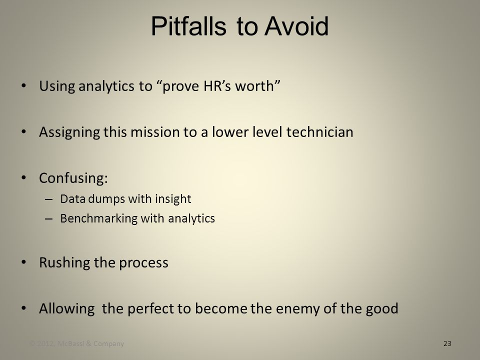 "Pitfalls to Avoid Using analytics to ""prove HR's worth"" Assigning this mission to a lower level technician Confusing: – Data dumps with insight – Benc"