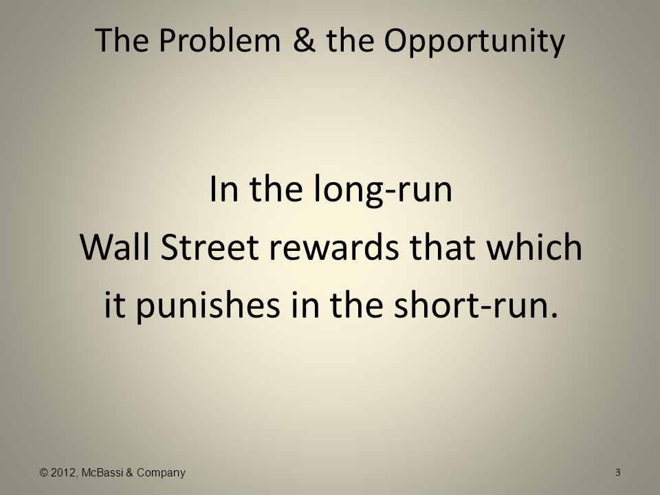 © 2012, McBassi & Company The Problem & the Opportunity In the long-run Wall Street rewards that which it punishes in the short-run. 3