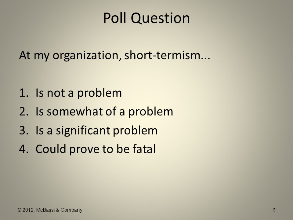 © 2012, McBassi & Company Poll Question At my organization, short-termism... 1.Is not a problem 2.Is somewhat of a problem 3.Is a significant problem