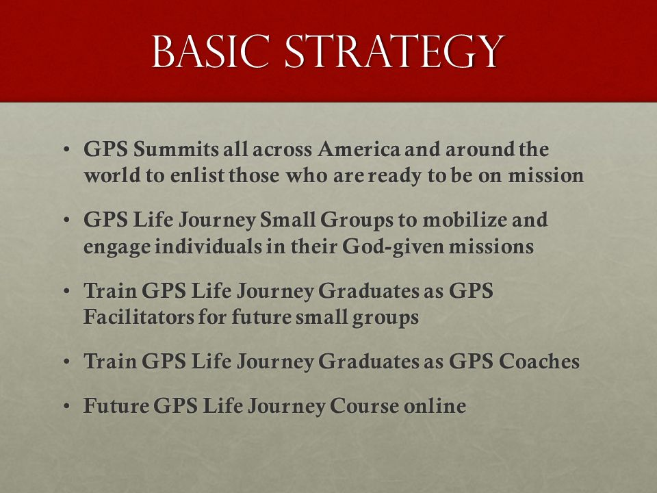 Basic Strategy GPS Summits all across America and around the world to enlist those who are ready to be on mission GPS Summits all across America and around the world to enlist those who are ready to be on mission GPS Life Journey Small Groups to mobilize and engage individuals in their God-given missions GPS Life Journey Small Groups to mobilize and engage individuals in their God-given missions Train GPS Life Journey Graduates as GPS Facilitators for future small groups Train GPS Life Journey Graduates as GPS Facilitators for future small groups Train GPS Life Journey Graduates as GPS Coaches Train GPS Life Journey Graduates as GPS Coaches Future GPS Life Journey Course online Future GPS Life Journey Course online