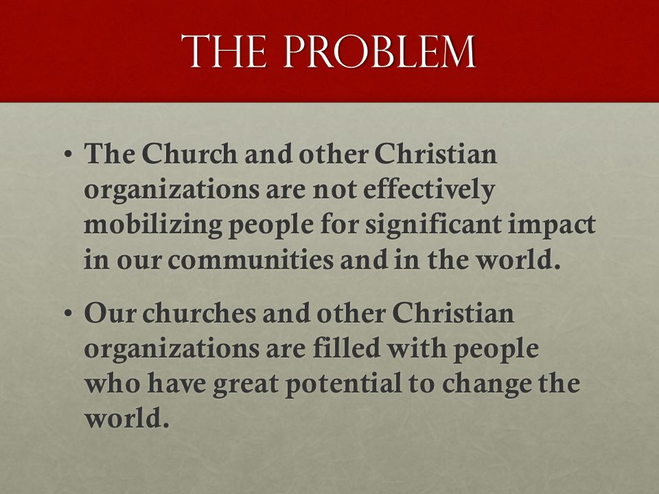 The Problem The Church and other Christian organizations are not effectively mobilizing people for significant impact in our communities and in the world.