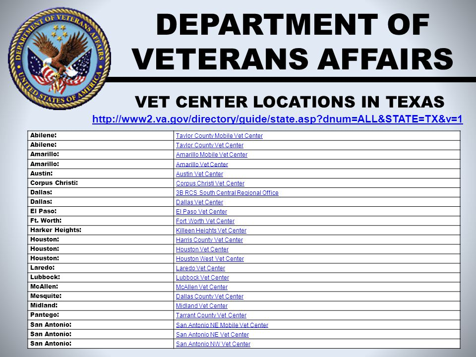 DEPARTMENT OF VETERANS AFFAIRS VET CENTER LOCATIONS IN TEXAS http://www2.va.gov/directory/guide/state.asp?dnum=ALL&STATE=TX&v=1 Abilene: Taylor County Mobile Vet Center Abilene: Taylor County Vet Center Amarillo: Amarillo Mobile Vet Center Amarillo: Amarillo Vet Center Austin: Austin Vet Center Corpus Christi: Corpus Christi Vet Center Dallas: 3B RCS South Central Regional Office Dallas: Dallas Vet Center El Paso: El Paso Vet Center Ft.