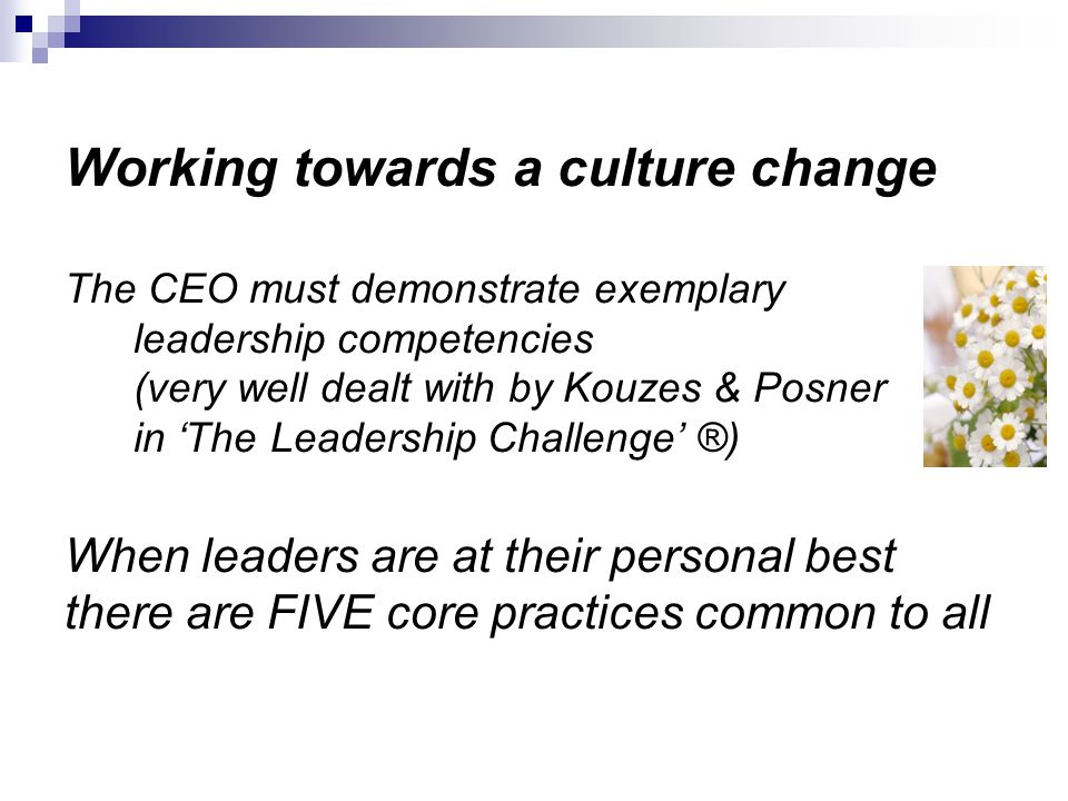 Working towards a culture change The CEO must demonstrate exemplary leadership competencies (very well dealt with by Kouzes & Posner in 'The Leadership Challenge' ®) When leaders are at their personal best there are FIVE core practices common to all