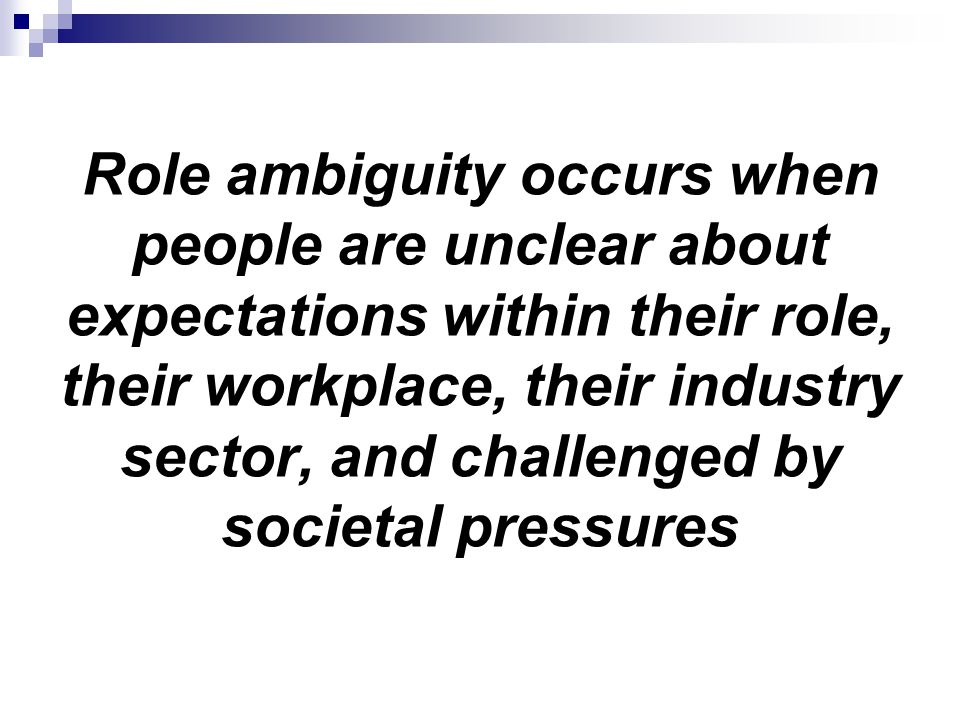 Role ambiguity occurs when people are unclear about expectations within their role, their workplace, their industry sector, and challenged by societal pressures
