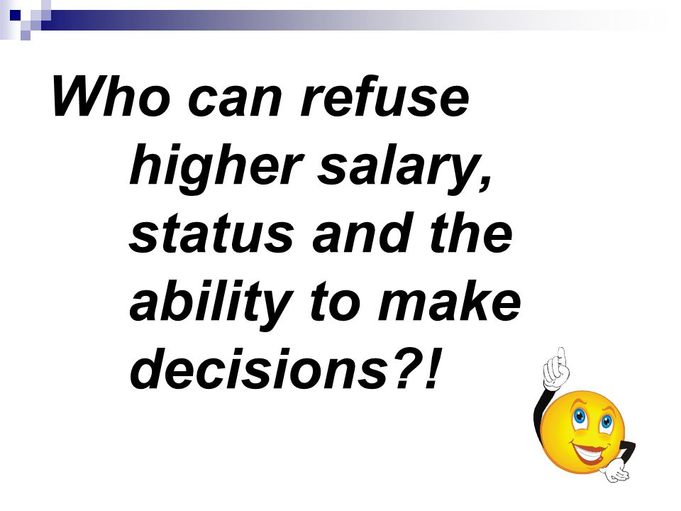 Who can refuse higher salary, status and the ability to make decisions !