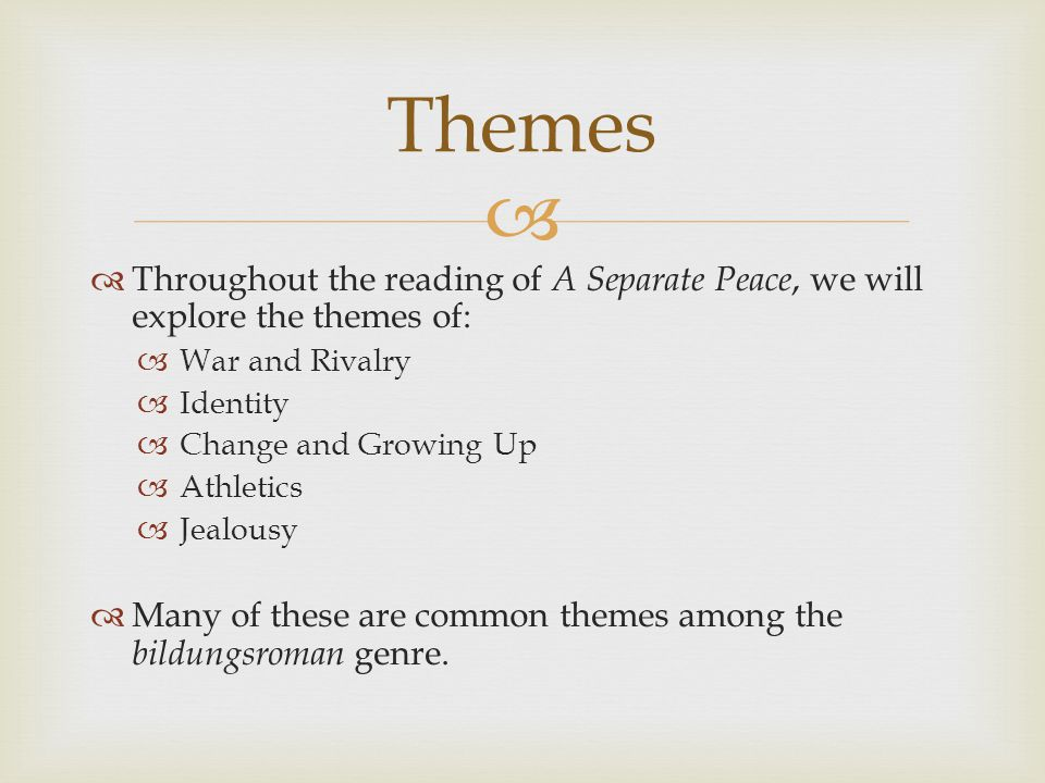   Throughout the reading of A Separate Peace, we will explore the themes of:  War and Rivalry  Identity  Change and Growing Up  Athletics  Jealousy  Many of these are common themes among the bildungsroman genre.