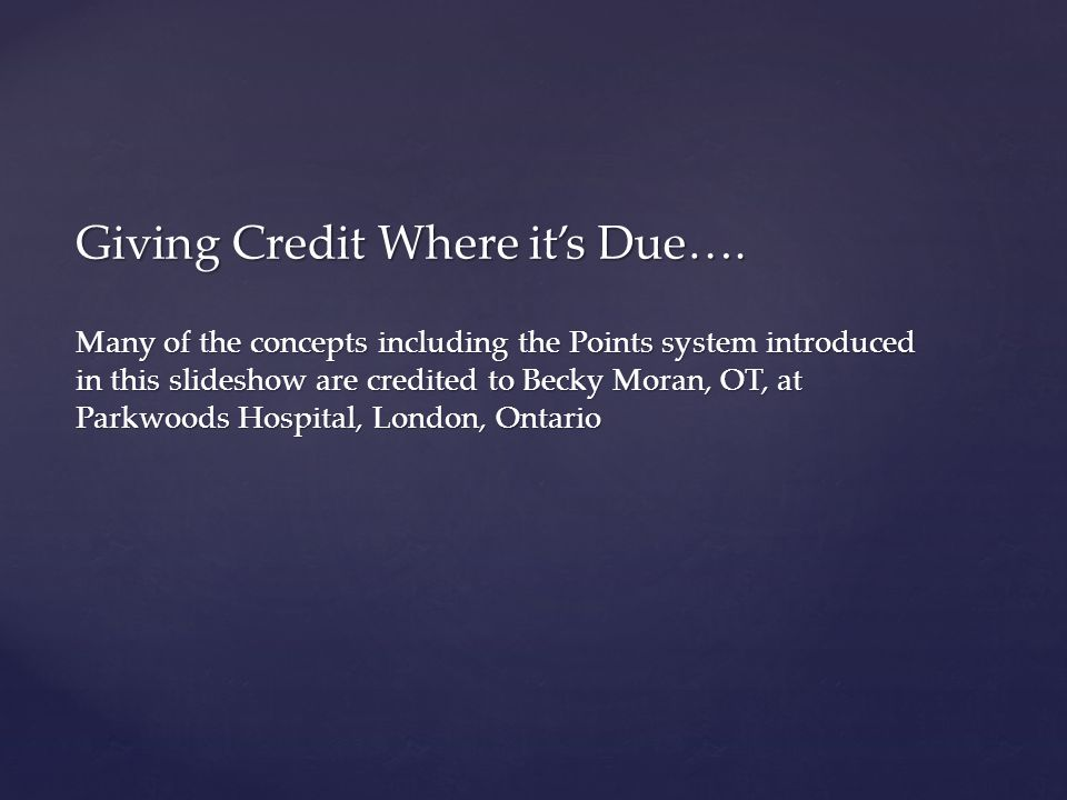 Giving Credit Where it's Due…. Many of the concepts including the Points system introduced in this slideshow are credited to Becky Moran, OT, at Parkw