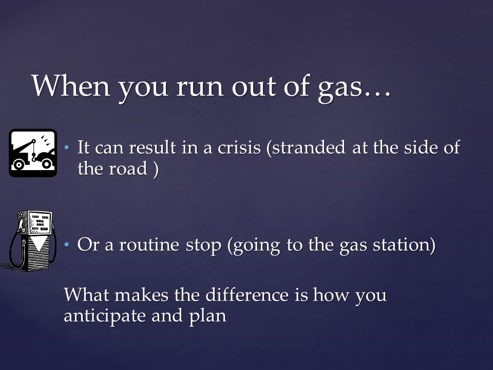 It can result in a crisis (stranded at the side of the road ) It can result in a crisis (stranded at the side of the road ) Or a routine stop (going to the gas station) Or a routine stop (going to the gas station) What makes the difference is how you anticipate and plan When you run out of gas…
