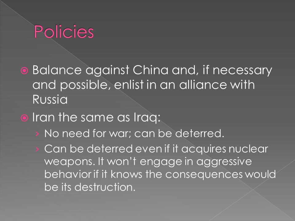  Balance against China and, if necessary and possible, enlist in an alliance with Russia  Iran the same as Iraq: › No need for war; can be deterred.